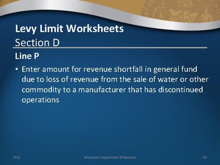 Levy Limit Worksheets Section D Line P • Enter amount for revenue shortfall in