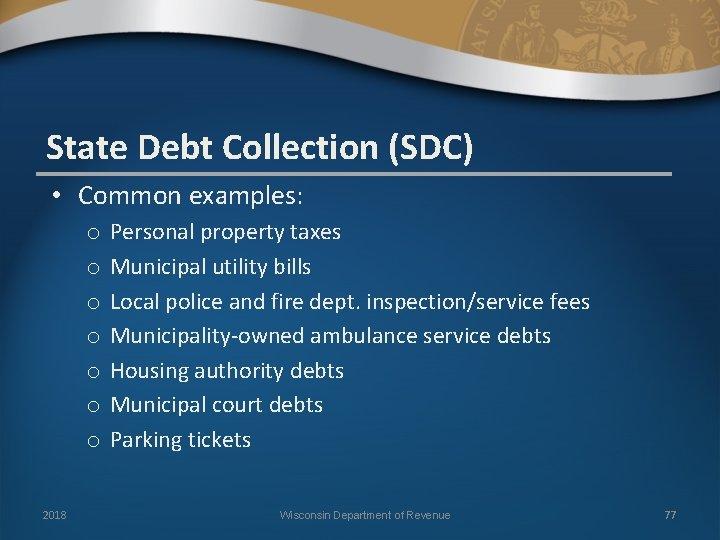 State Debt Collection (SDC) • Common examples: o o o o 2018 Personal property