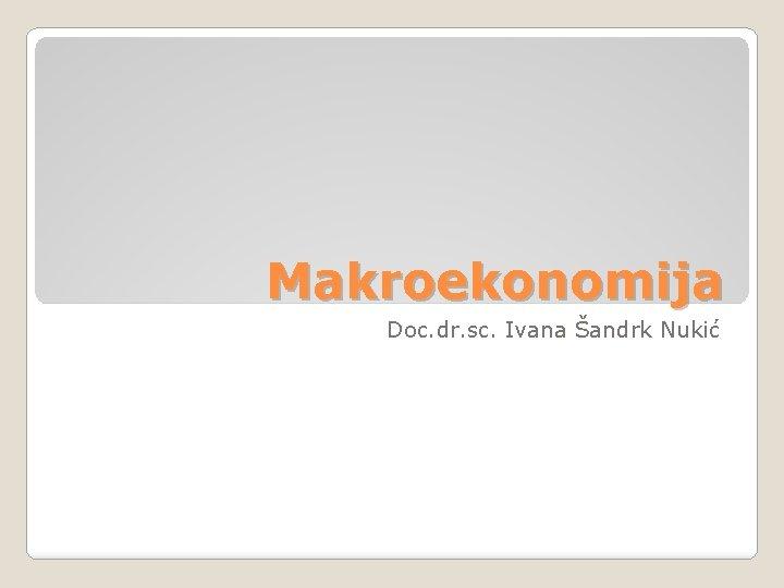 Makroekonomija Doc. dr. sc. Ivana Šandrk Nukić
