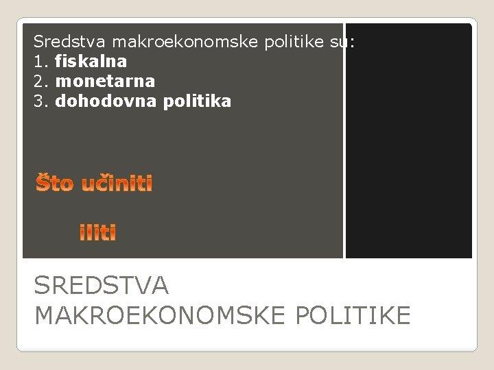 Sredstva makroekonomske politike su: 1. fiskalna 2. monetarna 3. dohodovna politika SREDSTVA MAKROEKONOMSKE POLITIKE