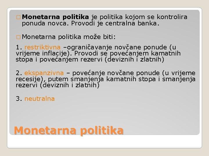 � Monetarna politika je politika kojom se kontrolira ponuda novca. Provodi je centralna banka.