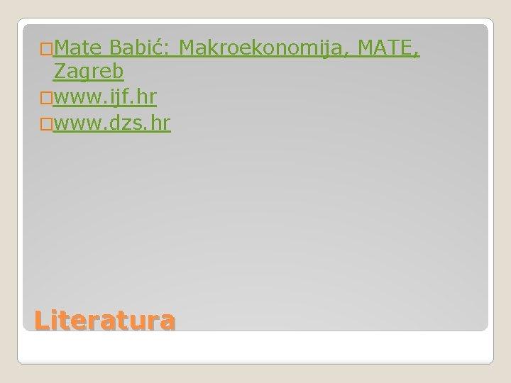 �Mate Babić: Makroekonomija, MATE, Zagreb �www. ijf. hr �www. dzs. hr Literatura