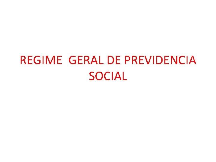 REGIME GERAL DE PREVIDENCIA SOCIAL