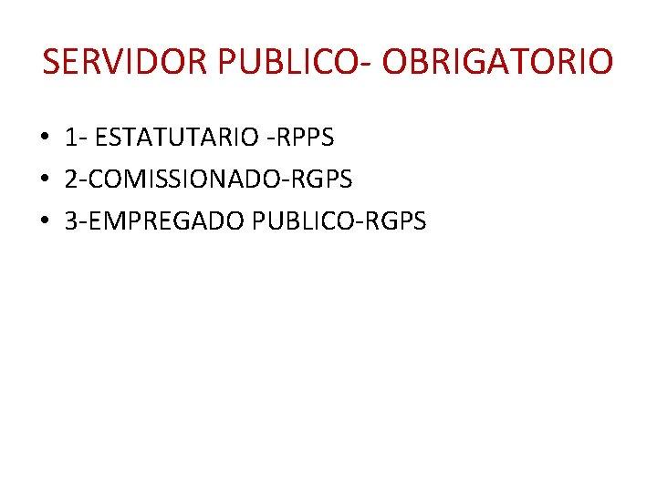 SERVIDOR PUBLICO- OBRIGATORIO • 1 - ESTATUTARIO -RPPS • 2 -COMISSIONADO-RGPS • 3 -EMPREGADO