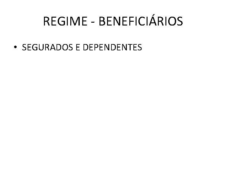 REGIME - BENEFICIÁRIOS • SEGURADOS E DEPENDENTES