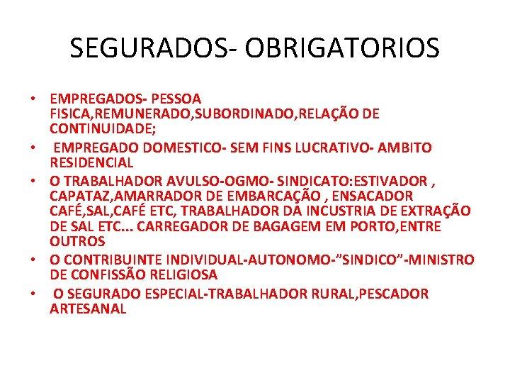 SEGURADOS- OBRIGATORIOS • EMPREGADOS- PESSOA FISICA, REMUNERADO, SUBORDINADO, RELAÇÃO DE CONTINUIDADE; • EMPREGADO DOMESTICO-