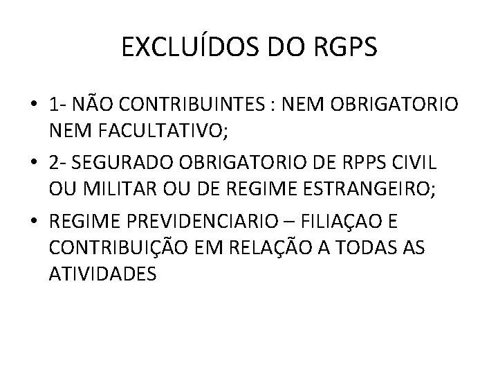 EXCLUÍDOS DO RGPS • 1 - NÃO CONTRIBUINTES : NEM OBRIGATORIO NEM FACULTATIVO; •