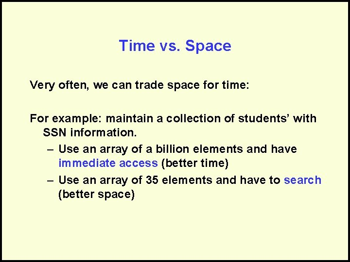 Time vs. Space Very often, we can trade space for time: For example: maintain