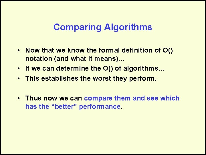 Comparing Algorithms • Now that we know the formal definition of O() notation (and