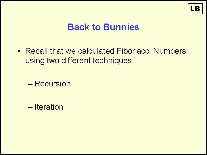 LB Back to Bunnies • Recall that we calculated Fibonacci Numbers using two different