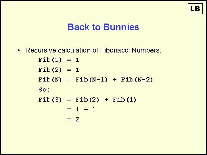 LB Back to Bunnies • Recursive calculation of Fibonacci Numbers: Fib(1) = 1 Fib(2)