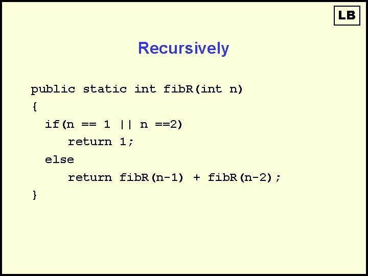 LB Recursively public static int fib. R(int n) { if(n == 1 || n