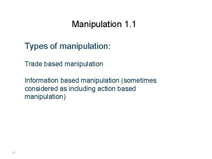 Manipulation 1. 1 Types of manipulation: Trade based manipulation Information based manipulation (sometimes considered