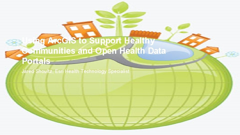 Using Arc. GIS to Support Healthy Communities and Open Health Data Portals Jared Shoultz,