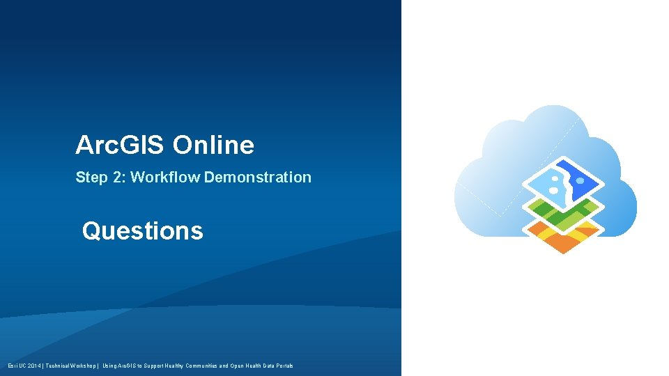 Arc. GIS Online Step 2: Workflow Demonstration Questions Esri UC 2014 | Technical Workshop
