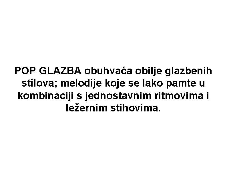 POP GLAZBA obuhvaća obilje glazbenih stilova; melodije koje se lako pamte u kombinaciji s
