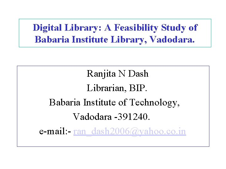 Digital Library: A Feasibility Study of Babaria Institute Library, Vadodara. Ranjita N Dash Librarian,