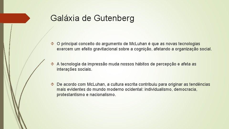 Galáxia de Gutenberg O principal conceito do argumento de Mc. Luhan é que as