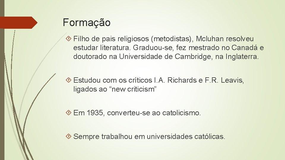 Formação Filho de pais religiosos (metodistas), Mcluhan resolveu estudar literatura. Graduou-se, fez mestrado no