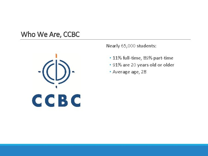 Who We Are, CCBC Nearly 65, 000 students: • 11% full-time, 89% part-time •