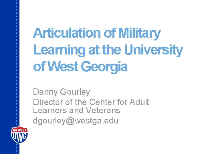 Articulation of Military Learning at the University of West Georgia Danny Gourley Director of