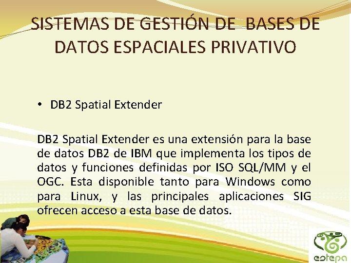 SISTEMAS DE GESTIÓN DE BASES DE DATOS ESPACIALES PRIVATIVO • DB 2 Spatial Extender