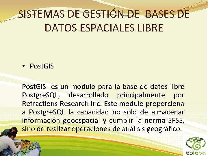 SISTEMAS DE GESTIÓN DE BASES DE DATOS ESPACIALES LIBRE • Post. GIS es un