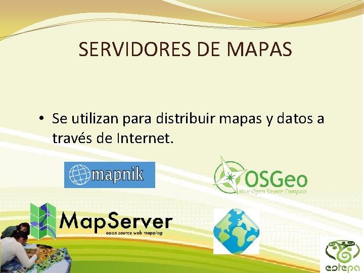 SERVIDORES DE MAPAS • Se utilizan para distribuir mapas y datos a través de