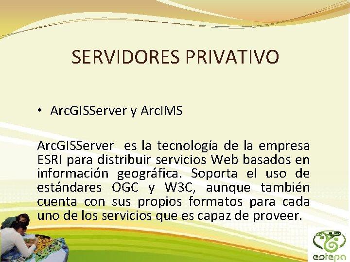 SERVIDORES PRIVATIVO • Arc. GISServer y Arc. IMS Arc. GISServer es la tecnología de