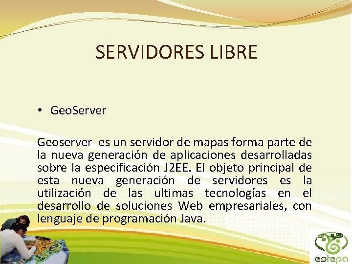 SERVIDORES LIBRE • Geo. Server Geoserver es un servidor de mapas forma parte de