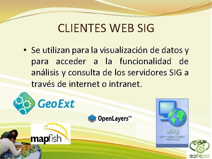 CLIENTES WEB SIG • Se utilizan para la visualización de datos y para acceder
