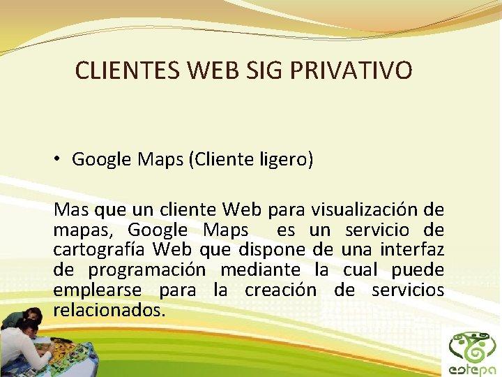 CLIENTES WEB SIG PRIVATIVO • Google Maps (Cliente ligero) Mas que un cliente Web