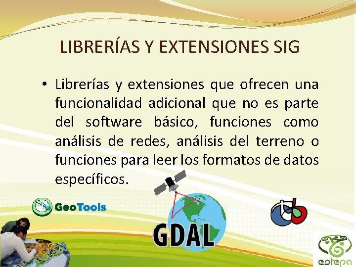 LIBRERÍAS Y EXTENSIONES SIG • Librerías y extensiones que ofrecen una funcionalidad adicional que