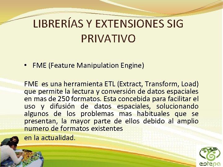 LIBRERÍAS Y EXTENSIONES SIG PRIVATIVO • FME (Feature Manipulation Engine) FME es una herramienta