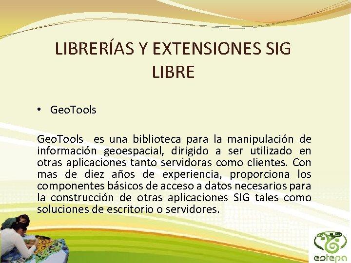 LIBRERÍAS Y EXTENSIONES SIG LIBRE • Geo. Tools es una biblioteca para la manipulación