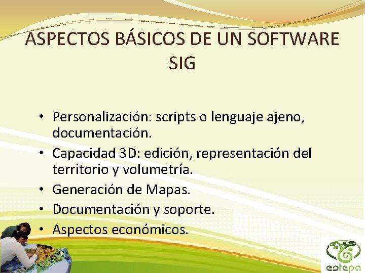 ASPECTOS BÁSICOS DE UN SOFTWARE SIG • Personalización: scripts o lenguaje ajeno, documentación. •