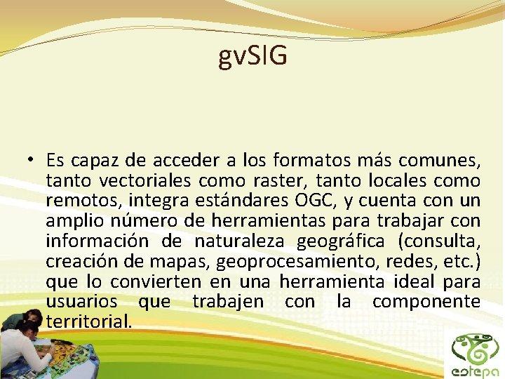 gv. SIG • Es capaz de acceder a los formatos más comunes, tanto vectoriales