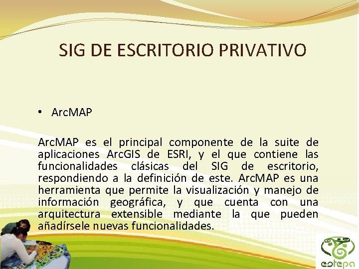 SIG DE ESCRITORIO PRIVATIVO • Arc. MAP es el principal componente de la suite