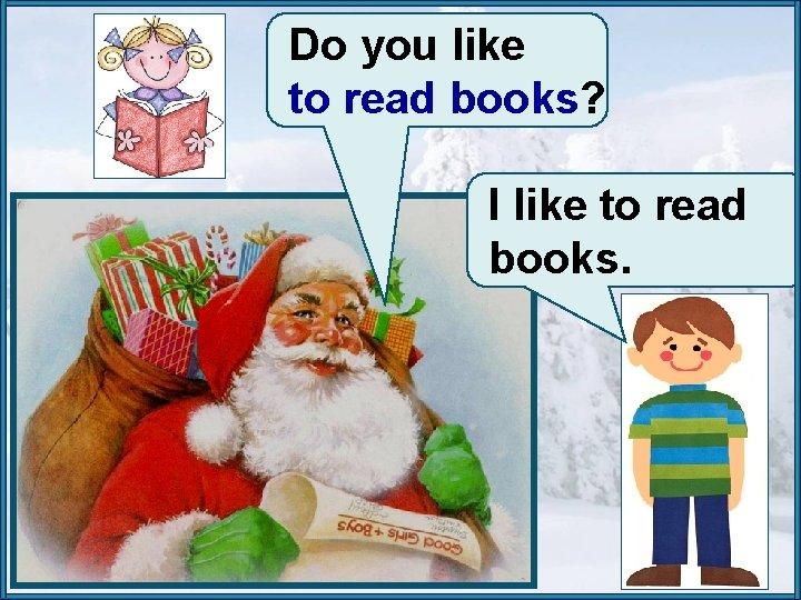 Do you like to read books? I like to read books.