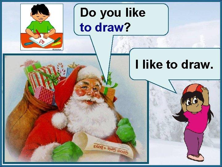 Do you like to draw? I like to draw.