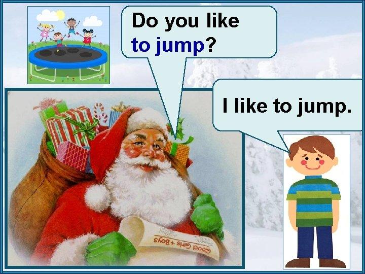 Do you like to jump? I like to jump.