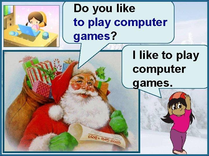 Do you like to play computer games? I like to play computer games.