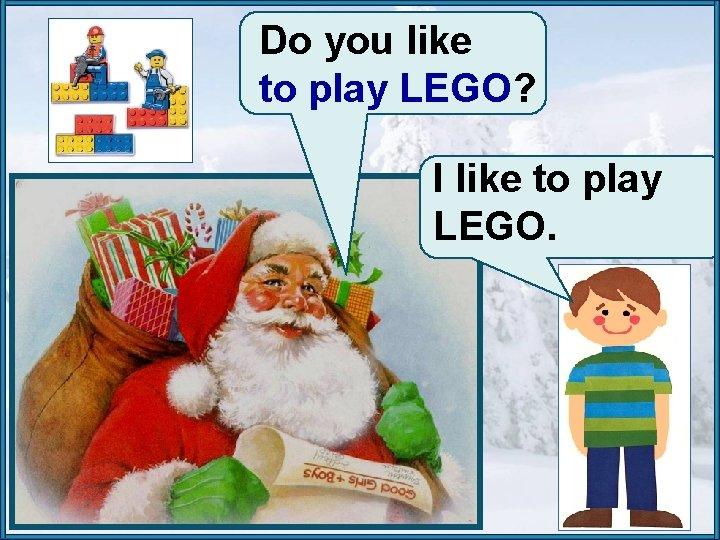 Do you like to play LEGO? I like to play LEGO.
