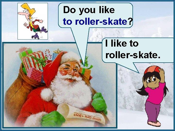 Do you like to roller-skate? I like to roller-skate.