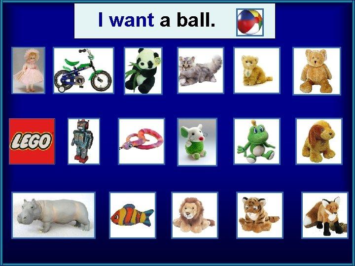I want a ball.
