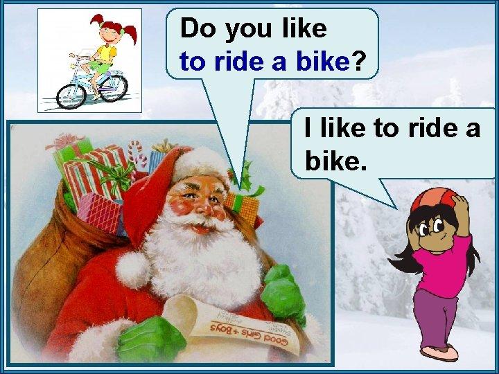 Do you like to ride a bike? I like to ride a bike.