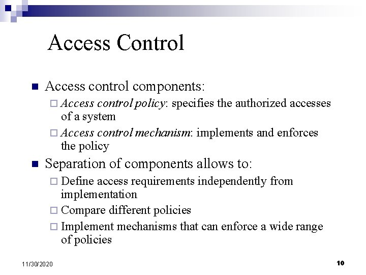 Access Control n Access control components: ¨ Access control policy: specifies the authorized accesses
