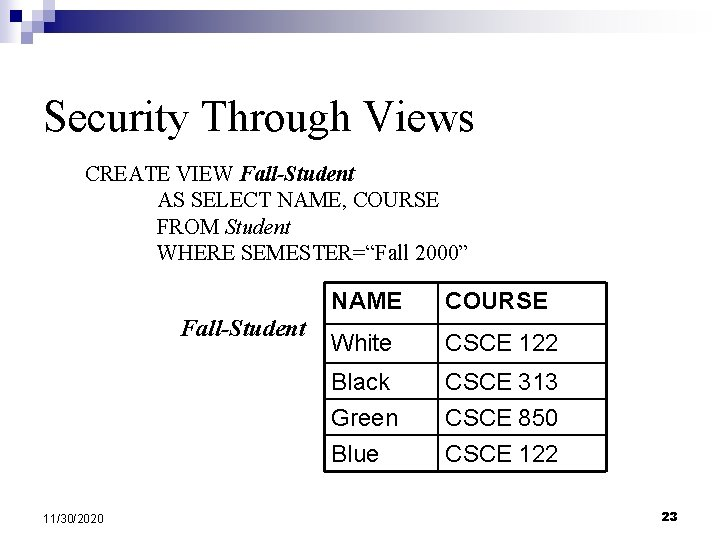 """Security Through Views CREATE VIEW Fall-Student AS SELECT NAME, COURSE FROM Student WHERE SEMESTER=""""Fall"""