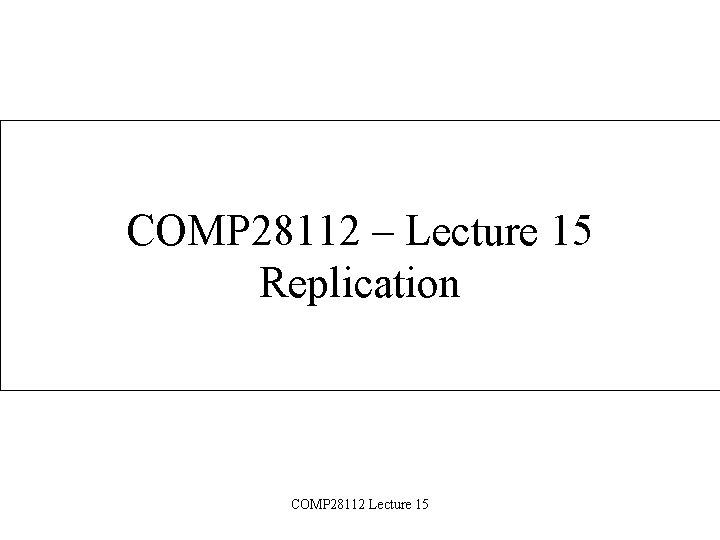 COMP 28112 – Lecture 15 Replication COMP 28112 Lecture 15