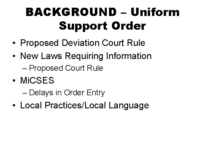 BACKGROUND – Uniform Support Order • Proposed Deviation Court Rule • New Laws Requiring